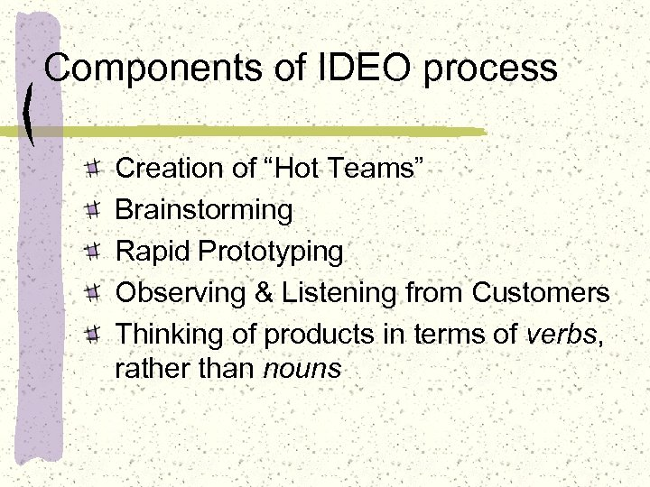 "Components of IDEO process Creation of ""Hot Teams"" Brainstorming Rapid Prototyping Observing & Listening"