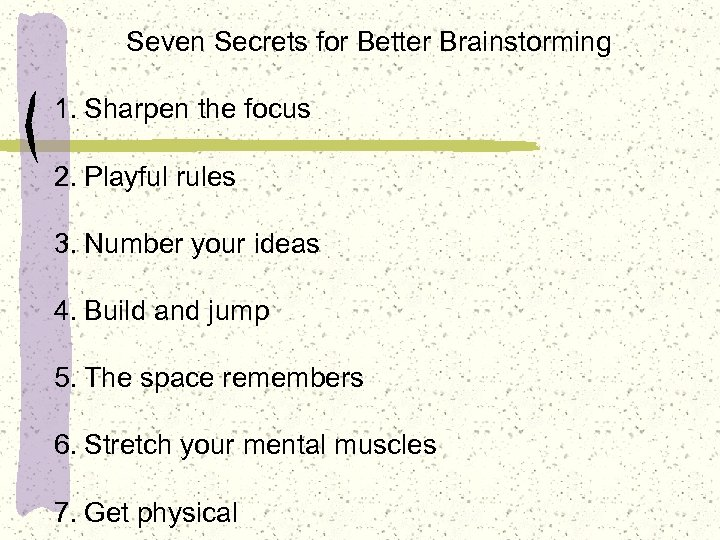 Seven Secrets for Better Brainstorming 1. Sharpen the focus 2. Playful rules 3. Number