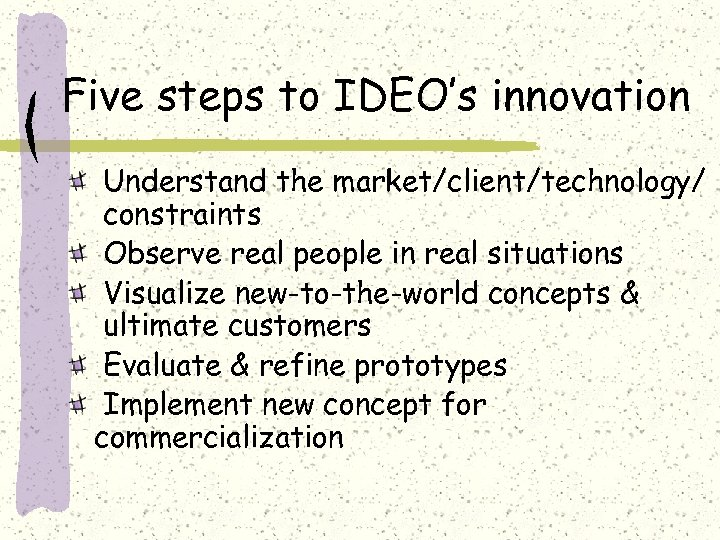 Five steps to IDEO's innovation Understand the market/client/technology/ constraints Observe real people in real