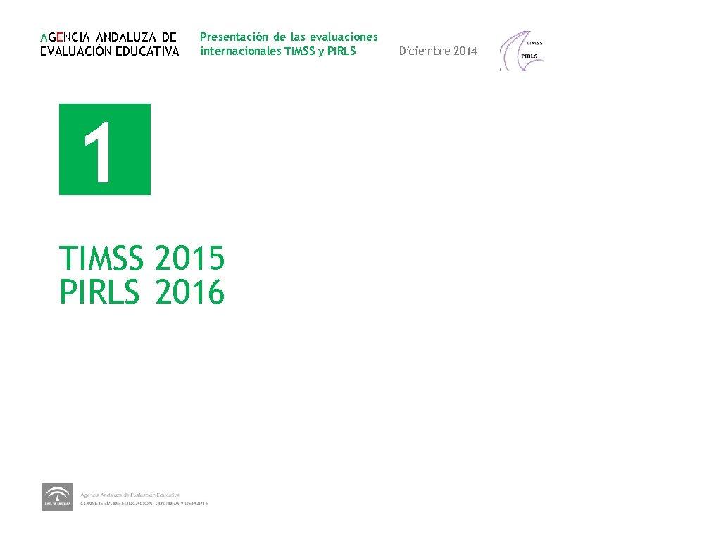 AGENCIA ANDALUZA DE EVALUACIÓN EDUCATIVA Presentación de las evaluaciones internacionales TIMSS y PIRLS 1
