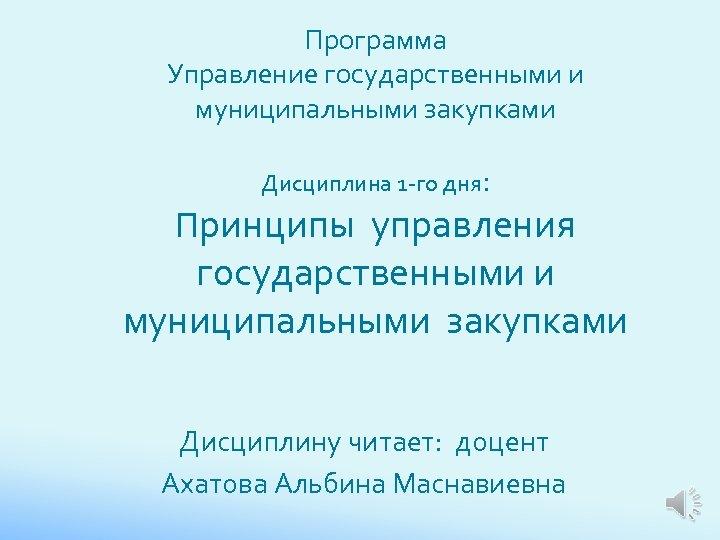 Программа Управление государственными и муниципальными закупками Дисциплина 1 -го дня: Принципы управления государственными и
