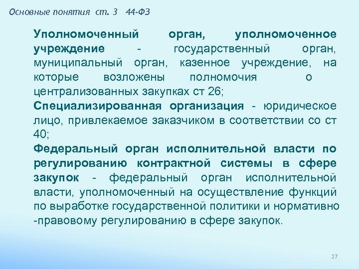 Основные понятия ст. 3 44 -ФЗ Уполномоченный орган, уполномоченное учреждение - государственный орган, муниципальный