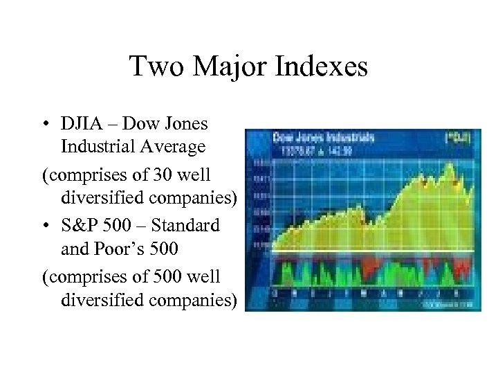 Two Major Indexes • DJIA – Dow Jones Industrial Average (comprises of 30 well