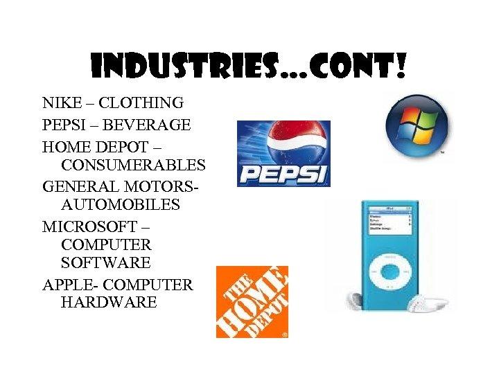 Industries…cont! NIKE – CLOTHING PEPSI – BEVERAGE HOME DEPOT – CONSUMERABLES GENERAL MOTORSAUTOMOBILES MICROSOFT