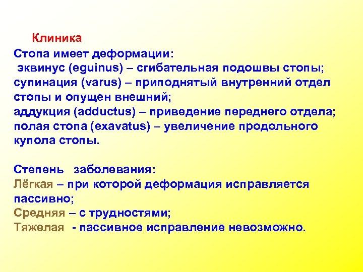 Клиника Стопа имеет деформации: эквинус (eguinus) – сгибательная подошвы стопы; супинация (varus) – приподнятый