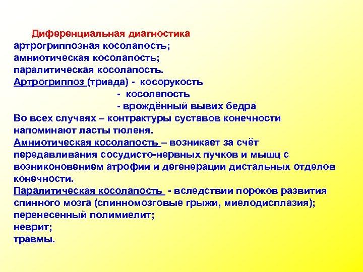 Диференциальная диагностика артрогриппозная косолапость; амниотическая косолапость; паралитическая косолапость. Артрогриппоз (триада) - косорукость - косолапость