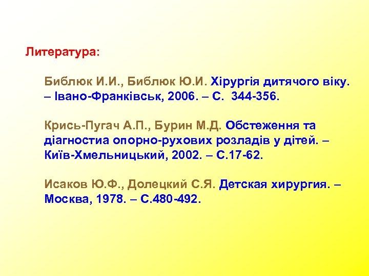 Литература: Библюк И. И. , Библюк Ю. И. Хірургія дитячого віку. – Івано-Франківськ, 2006.