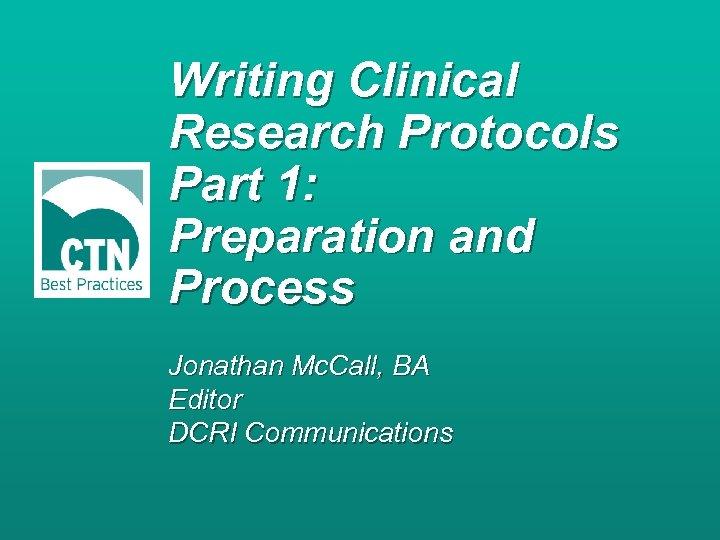 Writing Clinical Research Protocols Part 1: Preparation and Process Jonathan Mc. Call, BA Editor