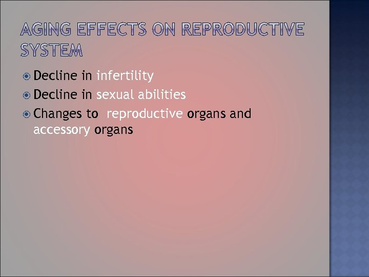 Decline in infertility Decline in sexual abilities Changes to reproductive organs and accessory