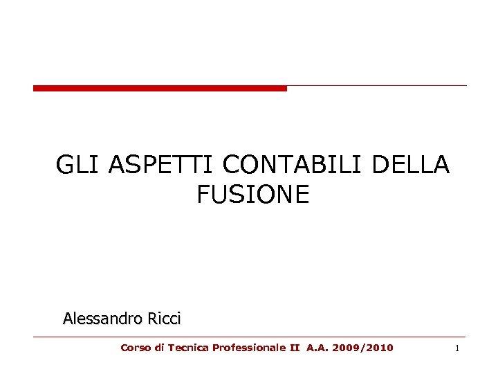 GLI ASPETTI CONTABILI DELLA FUSIONE Alessandro Ricci Corso di Tecnica Professionale II A. A.