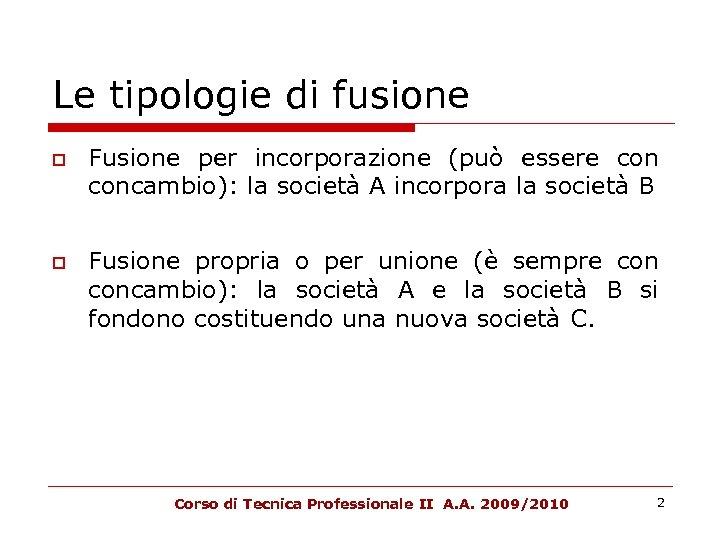 Le tipologie di fusione Fusione per incorporazione (può essere concambio): la società A incorpora