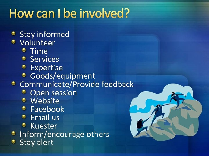 How can I be involved? Stay informed Volunteer Time Services Expertise Goods/equipment Communicate/Provide feedback