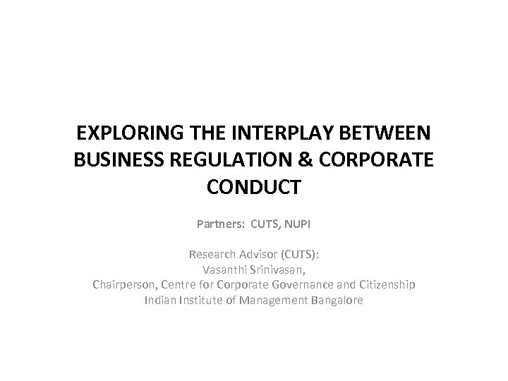 EXPLORING THE INTERPLAY BETWEEN BUSINESS REGULATION & CORPORATE CONDUCT Partners: CUTS, NUPI Research Advisor