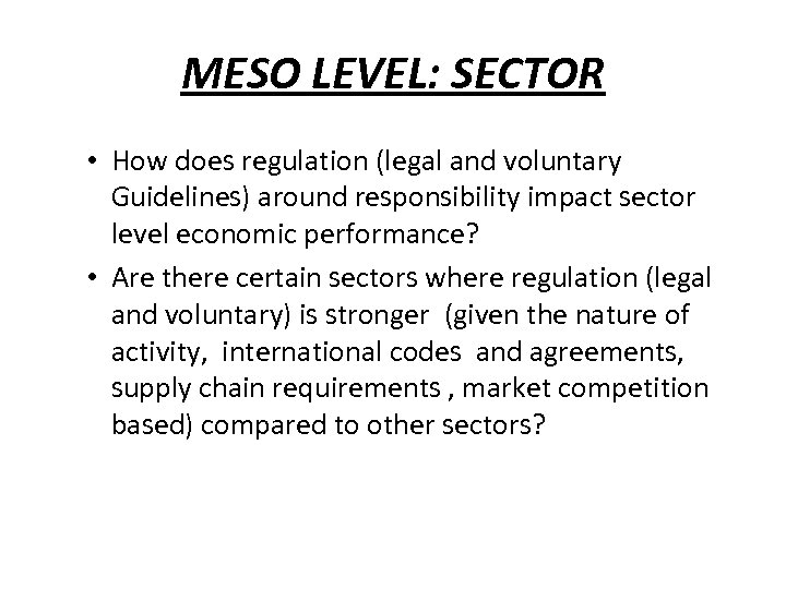 MESO LEVEL: SECTOR • How does regulation (legal and voluntary Guidelines) around responsibility impact
