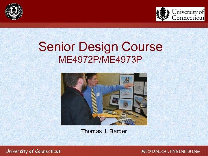 Senior Design Course ME 4972 P/ME 4973 P Thomas J. Barber University of Connecticut