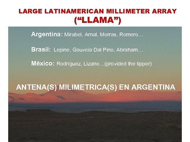 "LARGE LATINAMERICAN MILLIMETER ARRAY (""LLAMA"") Argentina: Mirabel, Arnal, Morras, Romero… Brasil: Lepine, Gouveia Dal"