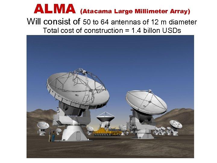 ALMA (Atacama Large Millimeter Array) Will consist of 50 to 64 antennas of 12