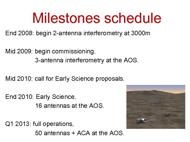 Milestones schedule End 2008: begin 2 -antenna interferometry at 3000 m Mid 2009: begin