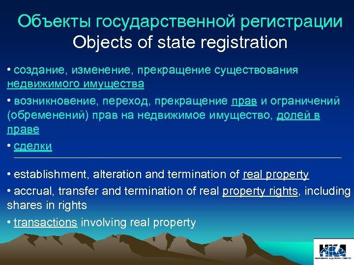 Объекты государственной регистрации Objects of state registration • создание, изменение, прекращение существования недвижимого имущества