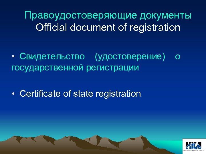 Правоудостоверяющие документы Official document of registration • Свидетельство (удостоверение) государственной регистрации • Certificate of