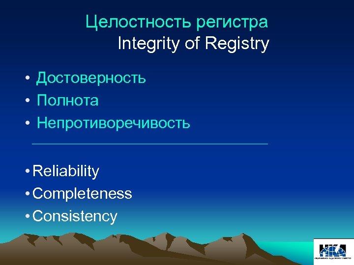 Целостность регистра Integrity of Registry • Достоверность • Полнота • Непротиворечивость ________________________ • Reliability