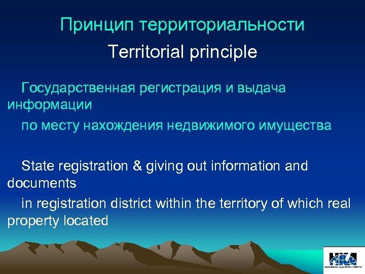 Принцип территориальности Territorial principle Государственная регистрация и выдача информации по месту нахождения недвижимого имущества
