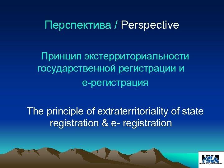 Перспектива / Perspective Принцип экстерриториальности государственной регистрации и е-регистрация The principle of extraterritoriality of