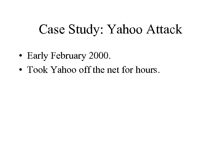 Case Study: Yahoo Attack • Early February 2000. • Took Yahoo off the net