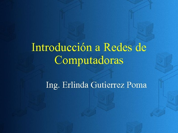 Introducción a Redes de Computadoras Ing. Erlinda Gutierrez Poma