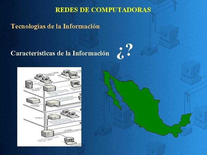 REDES DE COMPUTADORAS Tecnologías de la Información Características de la Información ¿?