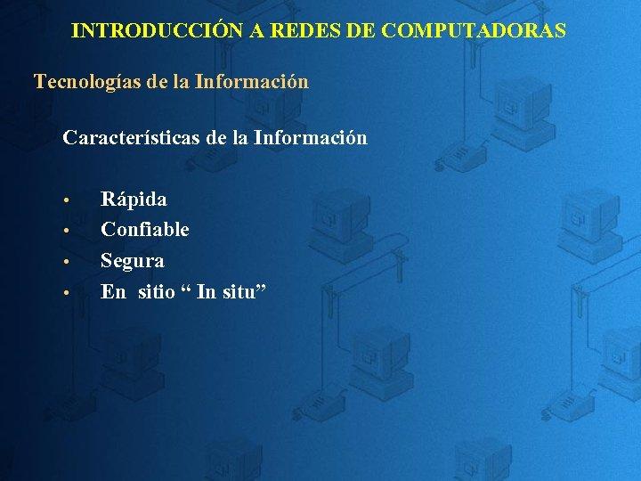 INTRODUCCIÓN A REDES DE COMPUTADORAS Tecnologías de la Información Características de la Información Rápida