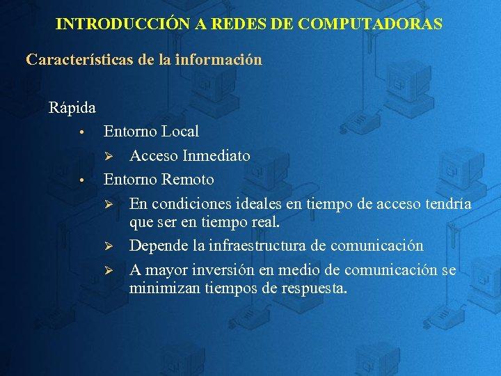 INTRODUCCIÓN A REDES DE COMPUTADORAS Características de la información Rápida Entorno Local Ø Acceso