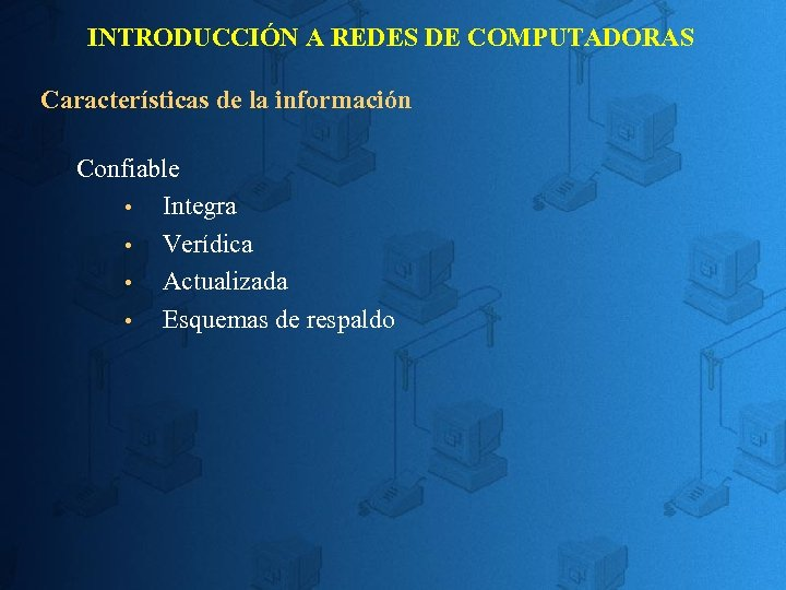 INTRODUCCIÓN A REDES DE COMPUTADORAS Características de la información Confiable Integra Verídica Actualizada Esquemas