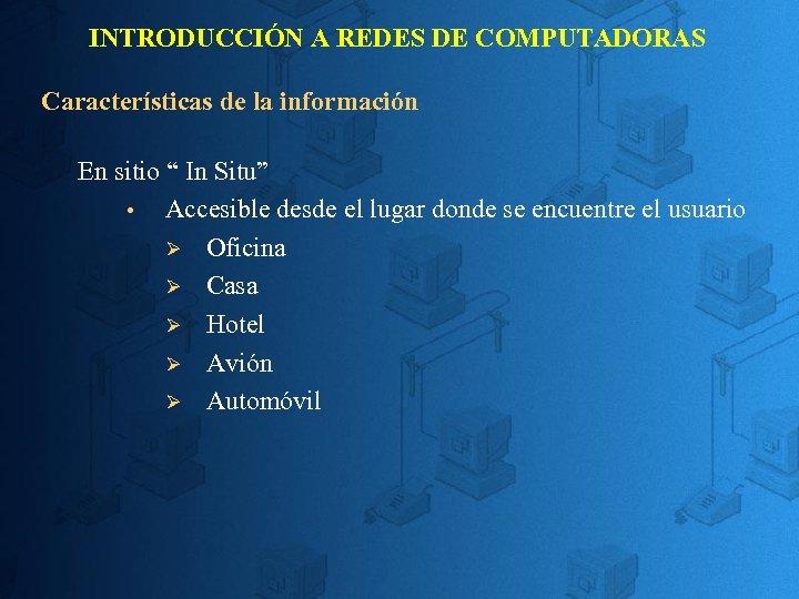 """INTRODUCCIÓN A REDES DE COMPUTADORAS Características de la información En sitio """" In Situ"""""""