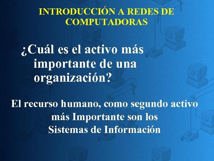 INTRODUCCIÓN A REDES DE COMPUTADORAS ¿Cuál es el activo más importante de una organización?