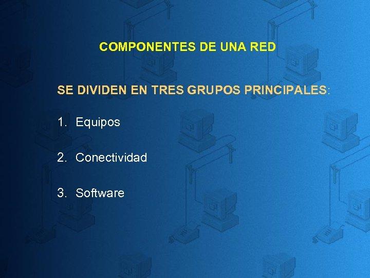 COMPONENTES DE UNA RED SE DIVIDEN EN TRES GRUPOS PRINCIPALES: 1. Equipos 2. Conectividad