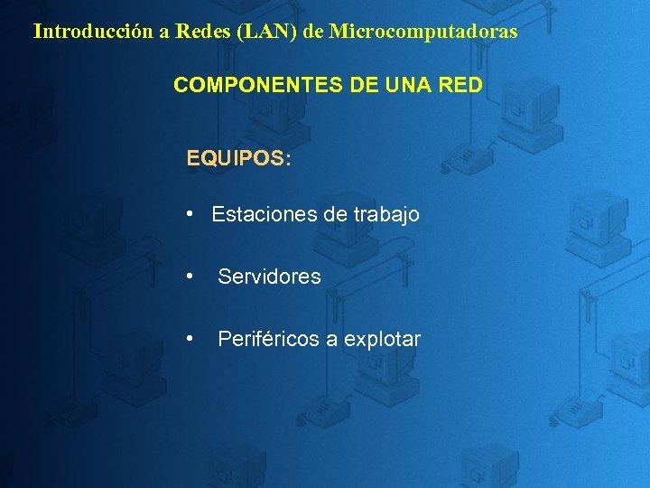 Introducción a Redes (LAN) de Microcomputadoras COMPONENTES DE UNA RED EQUIPOS: • Estaciones de