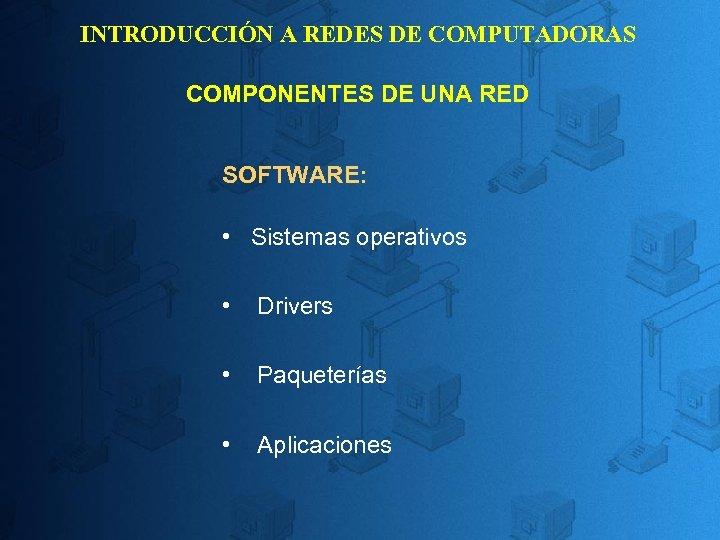 INTRODUCCIÓN A REDES DE COMPUTADORAS COMPONENTES DE UNA RED SOFTWARE: • Sistemas operativos •
