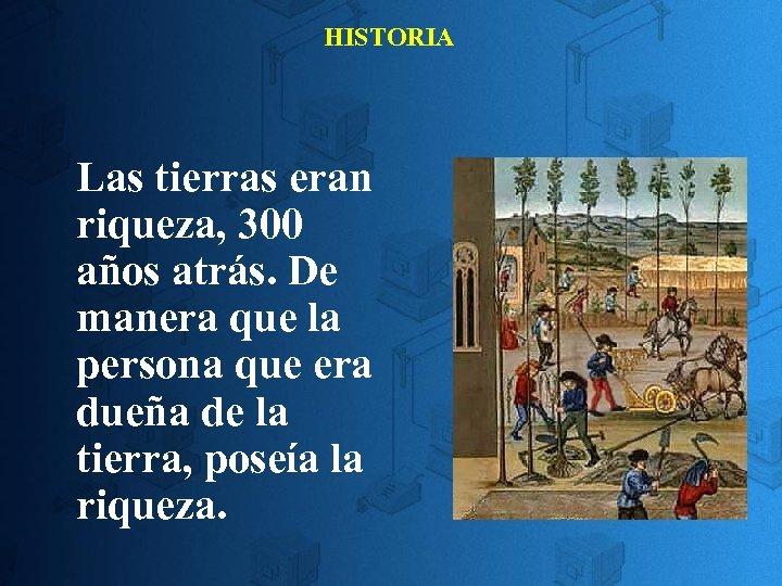 HISTORIA Las tierras eran riqueza, 300 años atrás. De manera que la persona que