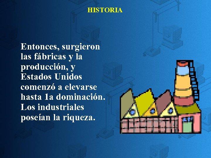 HISTORIA Entonces, surgieron las fábricas y la producción, y Estados Unidos comenzó a elevarse