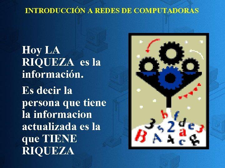 INTRODUCCIÓN A REDES DE COMPUTADORAS Hoy LA RIQUEZA es la información. Es decir la