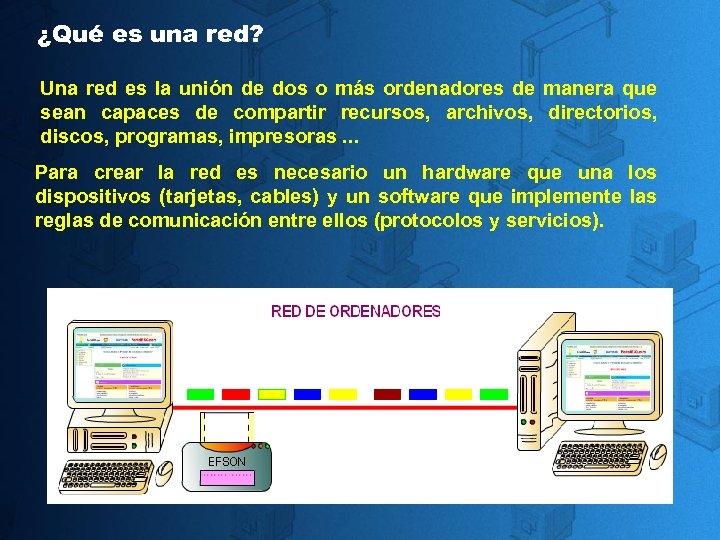 ¿Qué es una red? Una red es la unión de dos o más ordenadores