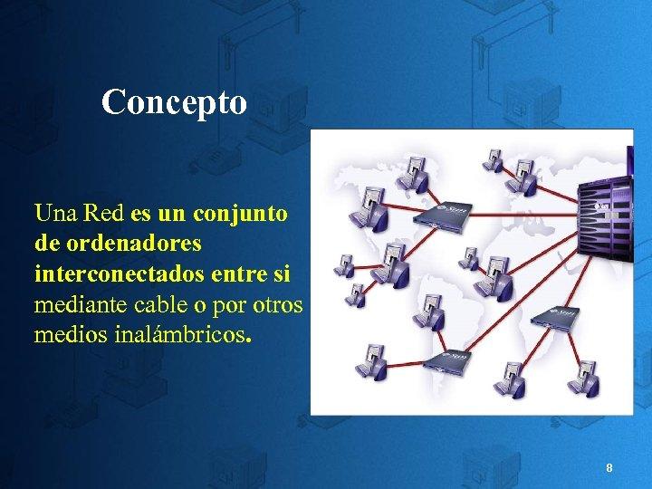 Concepto Una Red es un conjunto de ordenadores interconectados entre si mediante cable o