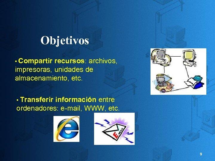 Objetivos • Compartir recursos: archivos, impresoras, unidades de almacenamiento, etc. • Transferir información entre