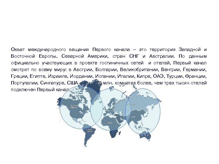 Территориальный охват Охват международного вещания Первого канала – это территория Западной и Восточной Европы,