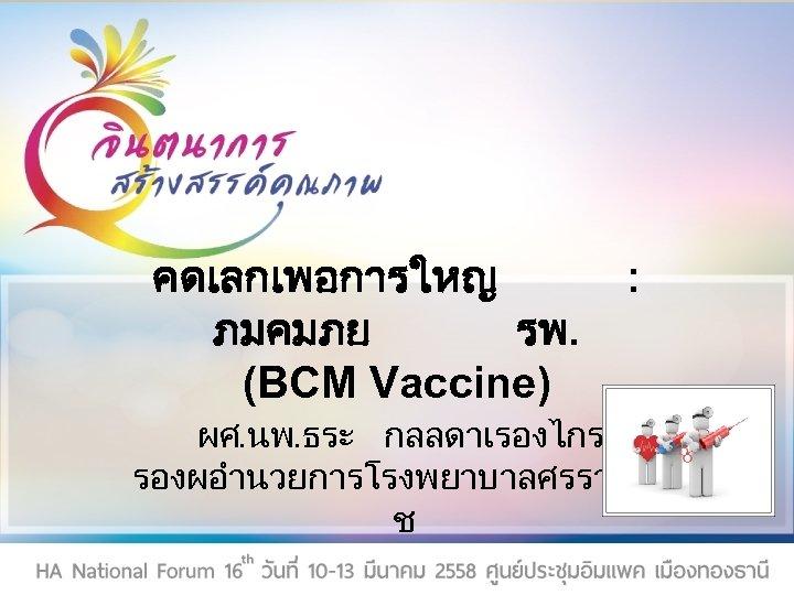 คดเลกเพอการใหญ ภมคมภย รพ. (BCM Vaccine) ผศ. นพ. ธระ กลลดาเรองไกร รองผอำนวยการโรงพยาบาลศรรา ช :