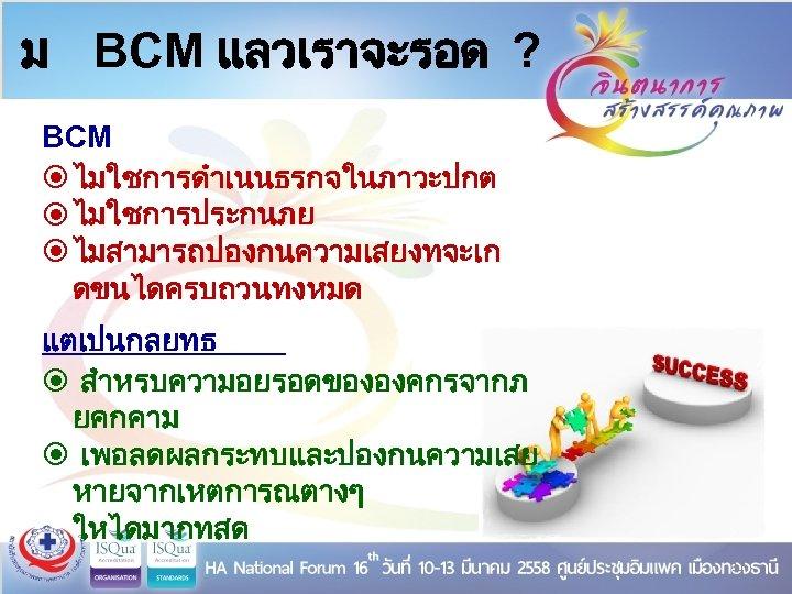 ม BCM แลวเราจะรอด ? BCM ไมใชการดำเนนธรกจในภาวะปกต ไมใชการประกนภย ไมสามารถปองกนความเสยงทจะเก ดขนไดครบถวนทงหมด แตเปนกลยทธ สำหรบความอยรอดขององคกรจากภ ยคกคาม เพอลดผลกระทบและปองกนความเสย หายจากเหตการณตางๆ