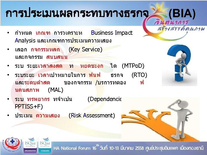 การประเมนผลกระทบทางธรกจ (BIA) • กำหนด เกณฑ การวเคราะห Business Impact Analysis และเกณฑการประเมนความเสยง • เลอก กจกรรมหลก (Key