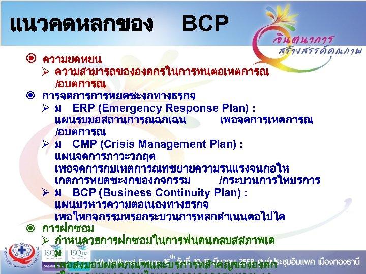 แนวคดหลกของ BCP ความยดหยน Ø ความสามารถขององคกรในการทนตอเหตการณ /อบตการณ การจดการการหยดชะงกทางธรกจ Ø ม ERP (Emergency Response Plan) :