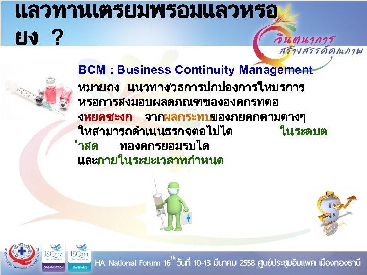 แลวทานเตรยมพรอมแลวหรอ ยง ? BCM : Business Continuity Management หมายถง แนวทาง/วธการปกปองการใหบรการ หรอการสงมอบผลตภณฑขององคกรทตอ งหยดชะงก จากผลกระทบของภยคกคามตางๆ ใหสามารถดำเนนธรกจตอไปได
